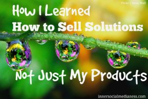 How I Learned How to Sell Solutions Not Products