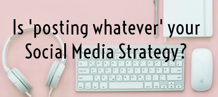 Is 'posting whatever' your Social Media Strategy