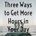 Three Ways to Get More Hours in Your Day