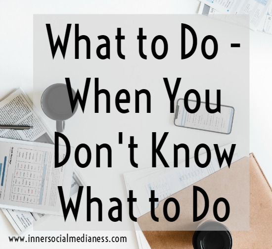 What to Do - When You Don't Know What to Do