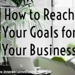 How to Reach Your Goals for Your Business